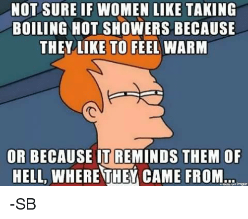 not sure if women like taking boiling hot showers because 7431311 ✅ 25 best memes about hot shower hot shower memes,Hot Shower Meme