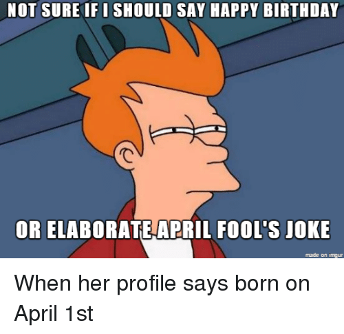Birthday, Happy Birthday, and Happy: NOT SURE IFI SHOULD SAY HAPPY BIRTHDAY  OR ELABORATE APRIL FOOL'S JOKE  made on imgur When her profile says born on April 1st