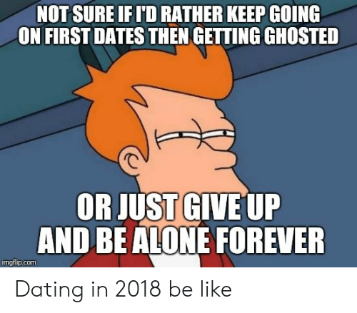 Be Like, Dating, and Forever: NOT SURE IFI'D RATHER KEEP GOING  ON FIRSTDATES THEN GETTING GHOSTED  OR JUST GIVE UP  AND BEALONE FOREVER  imgflip.com Dating in 2018 be like