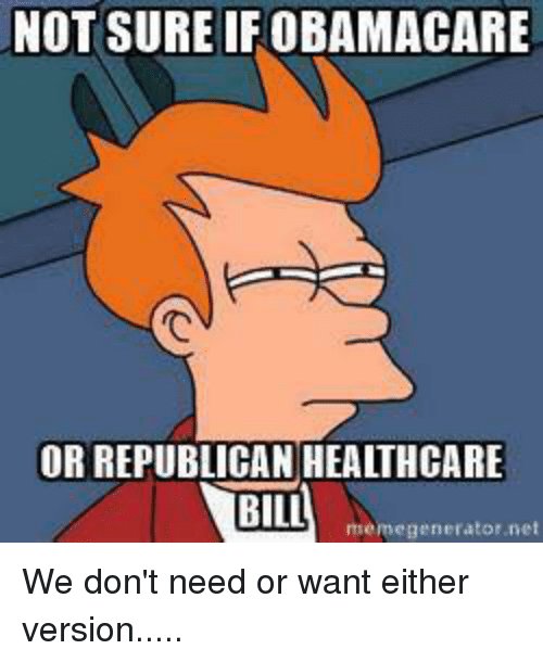 not sure ifobamacare or republican healthcare bill memegenerator net we 25594914 not sure ifobamacare or republican healthcare bill memegenerator net