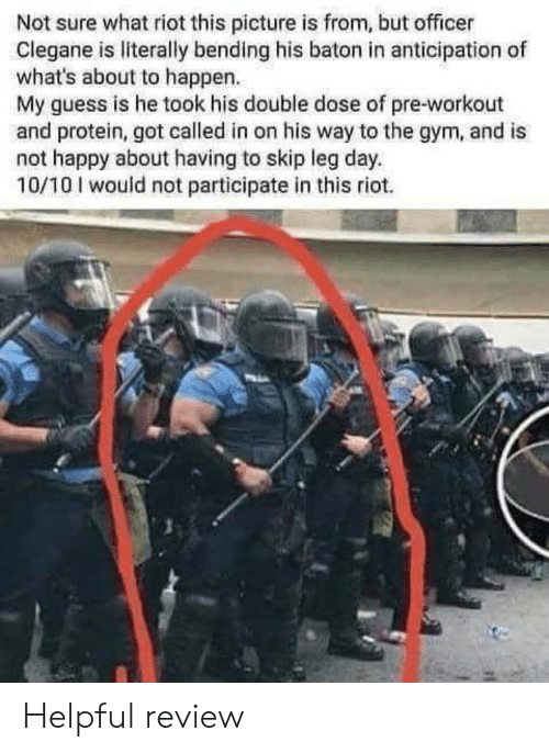 Gym, Protein, and Riot: Not sure what riot this picture is from, but officer  Clegane is literally bending his baton in anticipation of  what's about to happen.  My guess is he took his double dose of pre-workout  and protein, got called in on his way to the gym, and is  not happy about having to skip leg day.  10/10 I would not participate in this riot. Helpful review