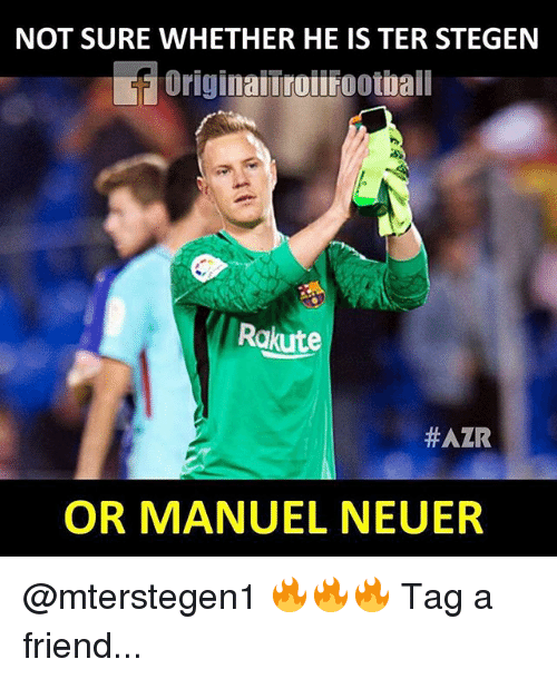 Memes, 🤖, and Friend: NOT SURE WHETHER HE IS TER STEGEN  Originaiiroifootbail  Rakute  #AZR  OR MANUEL NEUER @mterstegen1 🔥🔥🔥 Tag a friend...