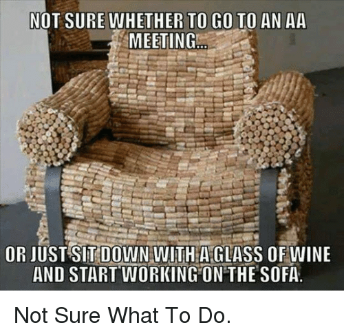 Wine, Working, and Glass: NOT SURE WHETHER TO GO TO AN AA  MEETING  OR JUST SIT DOWN WITH A GLASS OF WINE  AND START WORKING ON THE SOFA. <p>Not Sure What To Do.</p>