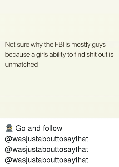 Girls, Memes, and Shit: Not sure why the FBl is mostly guys  because a girls ability to find shit out is  unmatched 🕵🏼‍♀️ Go and follow @wasjustabouttosaythat @wasjustabouttosaythat @wasjustabouttosaythat