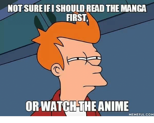Animals, Anime, and Meme: NOT SUREIFISHOULD READ THE MANGA  FIRST  ORWATCH THE ANIME  MEMEFUL COM