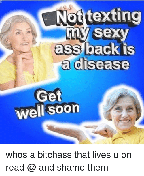 Ass, Memes, and Sexy: Not texting  my sexy  ass back is  a disease  Get  well soon whos a bitchass that lives u on read @ and shame them
