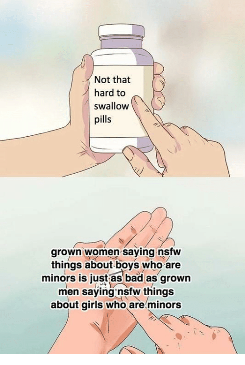 Bad, Girls, and Nsfw: Not that  hard to  swallow  pills  grown women saying nstw  things about boys who are  minors is just as bad as grown  men saying nsfw things  about girls who are minors