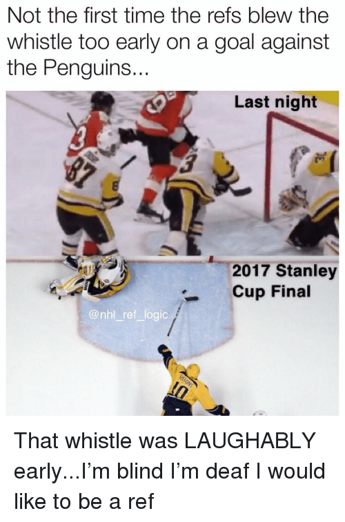 Logic, Memes, and National Hockey League (NHL): Not the first time the refs blew the  whistle too early on a goal against  the Penguins.  ..  Last night  2017 Stanley  Cup Final  @nhl ref logic That whistle was LAUGHABLY early...I'm blind I'm deaf I would like to be a ref