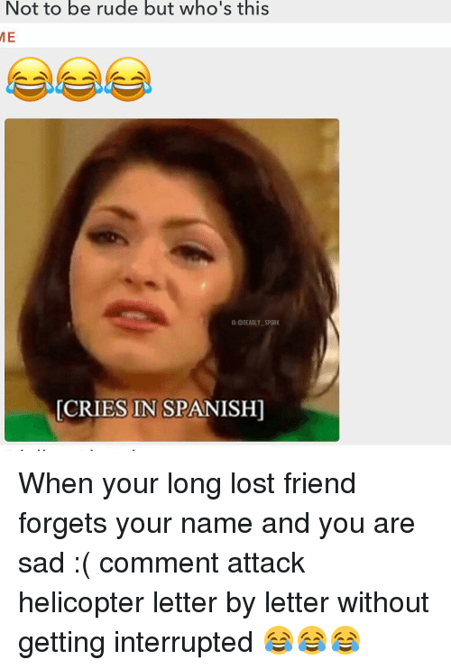 Memes, Rude, and Spanish: Not to be rude but who's this  IG: @DEADLY SPORK  CRIES IN SPANISH] When your long lost friend forgets your name and you are sad :( comment attack helicopter letter by letter without getting interrupted 😂😂😂
