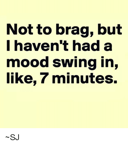 not to brag but havent had a mood swing in 25983929 ✅ 25 best memes about mood swings mood swings memes