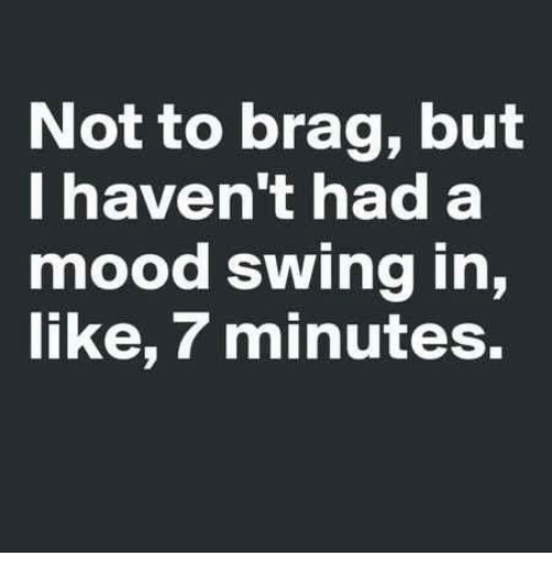 Dank, Mood, and 🤖: Not to brag, but  I haven't had a  mood swing in,  like, 7 minutes.