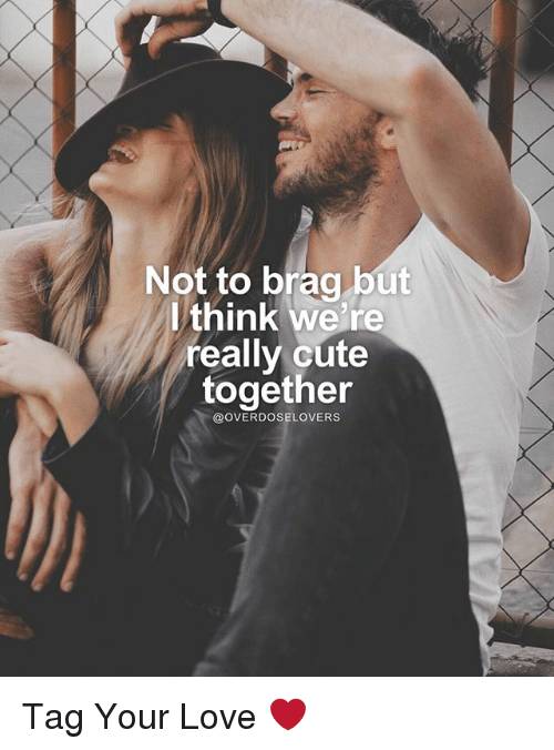 Cute, Love, and Memes: Not to brag but  think we're  really cute  together  OVERDOSELOVERS Tag Your Love ❤️