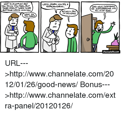 Head, Memes, and News: NOT To MINIMIZE Hov  You THINL YOu FEEL, BUT  THERE DOEST SEEM TO BE  ANYTHING WRONGWITH Yov.  JELL, MARK, YoU'RE A  HYPOCHONDRIAC.  THE SCHI20PHRENIA AS  ALL IN MY HEAD!  ACTUALLY, Doc  You MEAN?  0  0  channelate.com URL--->http://www.channelate.com/2012/01/26/good-news/ Bonus--->http://www.channelate.com/extra-panel/20120126/