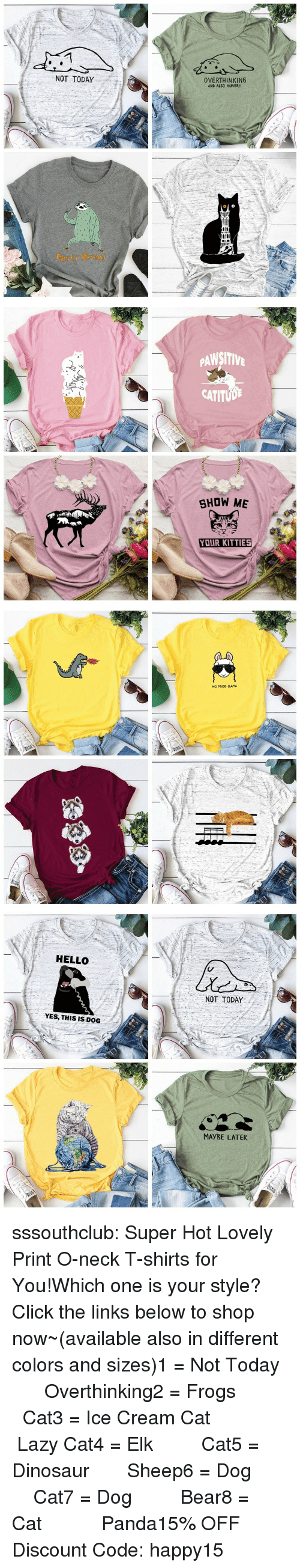 Click, Dinosaur, and Hello: NOT TODAY  OVERTHINKING  AND ALSO HUNGRY  Party atm   PAWSITIV  CATITUD  SHOW ME  YOUR KITTIES   NO PROD-LLAMA   HELLO  NOT TODAY  YES, THIS IS DOG  MAYBE LATER sssouthclub:  Super Hot Lovely Print O-neck T-shirts for You!Which one is your style? Click the links below to shop now~(available also in different colors and sizes)1 = Not Today  ☆★  Overthinking2 = Frogs   ☆★  Cat3 = Ice Cream Cat  ☆★  Lazy Cat4 = Elk   ☆★  Cat5 = Dinosaur  ☆★  Sheep6 = Dog   ☆★  Cat7 = Dog   ☆★  Bear8 = Cat    ☆★  Panda15% OFF Discount Code: happy15