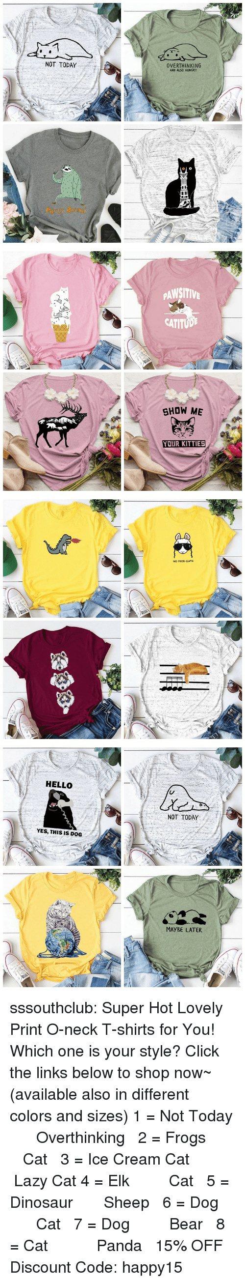 Click, Dinosaur, and Hello: NOT TODAY  OVERTHINKING  AND ALSO HUNGRY  Party atm   PAWSITIV  CATITUD  SHOW ME  YOUR KITTIES   NO PROD-LLAMA   HELLO  NOT TODAY  YES, THIS IS DOG  MAYBE LATER sssouthclub: Super Hot Lovely Print O-neck T-shirts for You! Which one is your style? Click the links below to shop now~ (available also in different colors and sizes) 1 = Not Today  ☆★  Overthinking  2 = Frogs   ☆★  Cat  3 = Ice Cream Cat  ☆★  Lazy Cat  4 = Elk   ☆★  Cat  5 = Dinosaur  ☆★  Sheep  6 = Dog   ☆★  Cat  7 = Dog   ☆★  Bear  8 = Cat    ☆★  Panda  15% OFF Discount Code: happy15