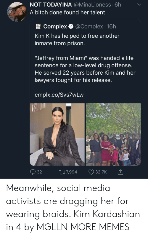 """Bitch, Braids, and Complex: NOT TODAYINA @MinaLioness 6h  A bitch done found her talent  躐Complex. @Complex. 16h  inmate from prison.  """"Jeffrey from Miami"""" was handed a life  He served 22 years before Kim and her  PLEX  Kim K has helped to free another  sentence for a low-level drug offense  lawyers fought for his release  cmplx.co/Svs7wLvw  32  7,994  32.7K Meanwhile, social media activists are dragging her for wearing braids. Kim Kardashian in 4 by MGLLN MORE MEMES"""