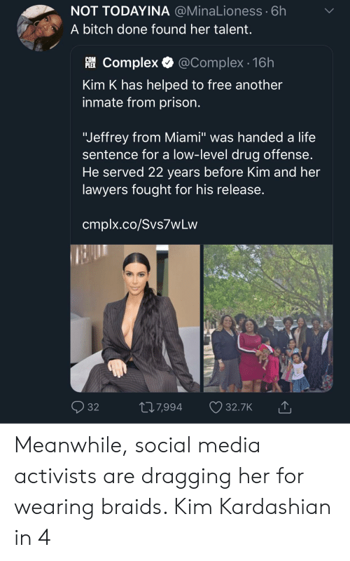 "Bitch, Blackpeopletwitter, and Braids: NOT TODAYINA @MinaLioness 6h  A bitch done found her talent  躐Complex. @Complex. 16h  inmate from prison.  ""Jeffrey from Miami"" was handed a life  He served 22 years before Kim and her  PLEX  Kim K has helped to free another  sentence for a low-level drug offense  lawyers fought for his release  cmplx.co/Svs7wLvw  32  7,994  32.7K Meanwhile, social media activists are dragging her for wearing braids. Kim Kardashian in 4"