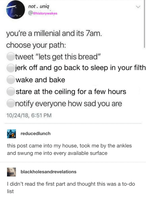 "My House, House, and Sad: not. uniq  @@historywakes  you're a millenial and its 7am  choose your path  tweet ""lets get this bread""  jerk off and go back to sleep in your filth  wake and bake  stare at the ceiling for a few hours  notify everyone how sad you are  10/24/18, 6:51 PM  reducedlunch  this post came into my house, took me by the ankles  and swung me into every available surface  blackholesandrevelations  SLIUT  I didn't read the first part and thought this was a to-do  list"