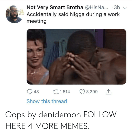 Dank, Memes, and Target: Not Very Smart Brotha @HisNa... .3h  Accidentally said Nigga during a work  meeting  948 1,514 3,299  Show this thread Oops by denidemon FOLLOW HERE 4 MORE MEMES.