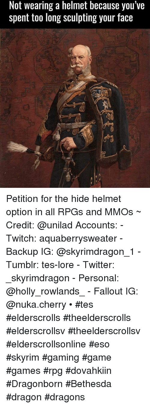 Skyrim, Tumblr, and Twitch: Not wearing a helmet because you've  spent too long sculpting your face Petition for the hide helmet option in all RPGs and MMOs ~ Credit: @unilad Accounts: - Twitch: aquaberrysweater - Backup IG: @skyrimdragon_1 - Tumblr: tes-lore - Twitter: _skyrimdragon - Personal: @holly_rowlands_ - Fallout IG: @nuka.cherry • #tes #elderscrolls #theelderscrolls #elderscrollsv #theelderscrollsv #elderscrollsonline #eso #skyrim #gaming #game #games #rpg #dovahkiin #Dragonborn  #Bethesda #dragon #dragons