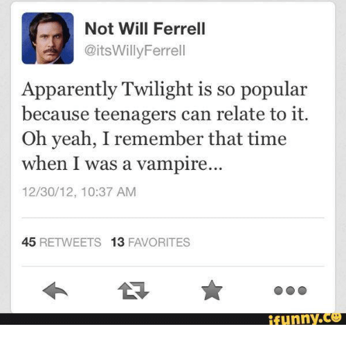 Apparently, Funny, and Will Ferrell: Not Will Ferrell  @itsWilly Ferrell  Apparently Twilight is so popular  because teenagers can relate to it.  Oh yeah, I remember that time  when I was a vampire  12/30/12, 10:37 AM  45  RETWEETS 13  FAVORITES  funny.