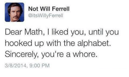Funny, Will Ferrell, and Alphabet: Not Will Ferrell  @itsWilly Ferrell  Dear Math, I liked you, until you  hooked up with the alphabet.  Sincerely, you're a whore.  3/8/2014, 9:00 PM