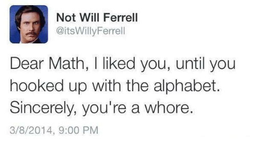 Dank, Will Ferrell, and Alphabet: Not Will Ferrell  @itsWilly Ferrell  Dear Math, liked you, until you  hooked up with the alphabet.  Sincerely, you're a whore.  3/8/2014, 9:00 PM