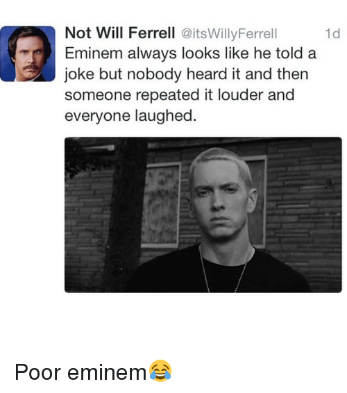 Eminem, Memes, and Will Ferrell: Not Will Ferrell  @itsWillyFerrell  1d  Eminem always looks like he told a  joke but nobody heard it and then  someone repeated it louder and  everyone laughed. Poor eminem😂