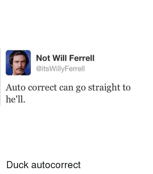 Memes, Will Ferrell, and Duck: Not Will Ferrell  @itsWillyFerrell  Auto correct can go straight to  he'll Duck autocorrect