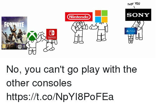 Nintendo, Sony, and Switch: NOT YOU  SONY  Nintendo  NINTEND O  SWITCH  tt0 No, you can't go play with the other consoles https://t.co/NpYI8PoFEa