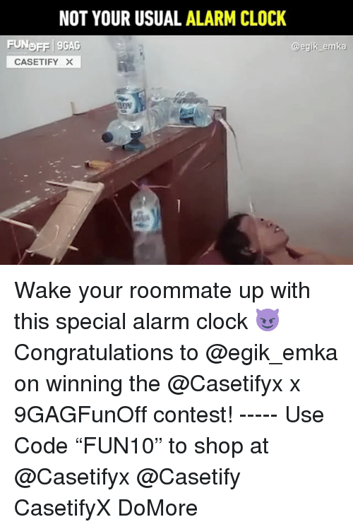 "9gag, Clock, and Memes: NOT YOUR USUAL ALARM CLOCK  FUNDFF 9GAG  @egik emka  CASETIFY × Wake your roommate up with this special alarm clock 😈 Congratulations to @egik_emka on winning the @Casetifyx x 9GAGFunOff contest! ----- Use Code ""FUN10"" to shop at @Casetifyx @Casetify CasetifyX DoMore"