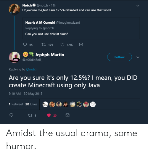 Martin, Minecraft, and Retarded: Notch @notch 11h  Uh'excuse me.but l am 12.5% retarded and can use that word.  i  Haaris A M Qureshi @imaginewizard  Replying to @notch  Can you not use ableist slurs?  S Jephph Martin  Follow  @d00dleBoB  Replying to @notch  Are you sure it's only 12.5%? I mean, you DID  create Minecraft using only Java  9:10 AM-30 May 2018  。⑨@恐.冫@  1 Retweet 20 Likes Amidst the usual drama, some humor.