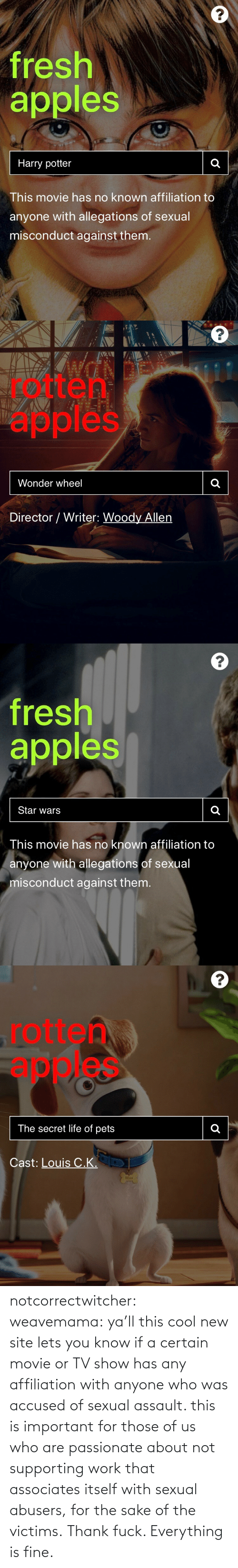 Tumblr, Work, and Blog: notcorrectwitcher:  weavemama: ya'll this cool new site lets you know if a certain movie or TV show has any affiliation with anyone who was accused of sexual assault. this is important for those of us who are passionate about not supporting work that associates itself with sexual abusers, for the sake of the victims.   Thank fuck. Everything is fine.