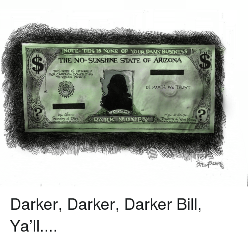 Money, Politics, and Arizona: NOTE: THIS IS NONE OF YOUR DAMN BUSINESS  THE NO SUNSHINE STATE OF ARIZONA  THIS NOTE IS INTENDED  FOR CAMPAGN DONATIONS  TO REMAIN PRATE  IN KOCH WE TRUST  Sestary of Dirt  Treasurer of Whet Money Darker, Darker, Darker Bill, Ya'll....