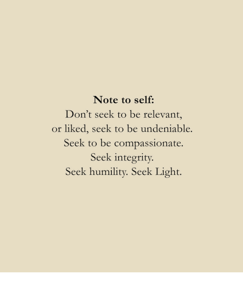 Integrity, Light, and Note: Note to self:  Don't seek to be relevant,  or liked, seek to be undeniable.  Seek to be compassionate  Seek integrity.  Seek humility. Seek Light.