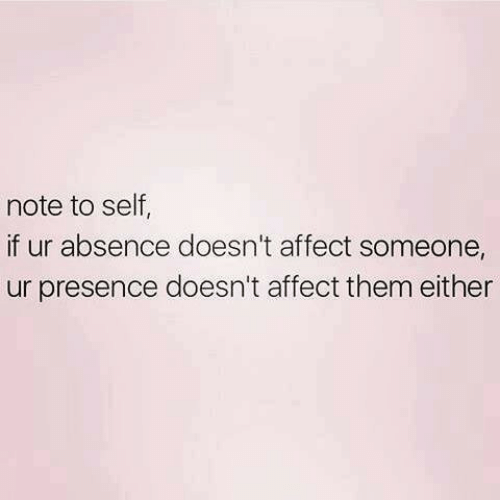 Affect, Them, and Note: note to self  if ur absence doesn't affect someone,  ur presence doesn't affect them either