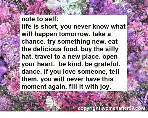 Food, Life, and Love: note to self  life is short, you never know what  will happen tomorrow. take a  Chance. try something new. eat  e the delicious food. buy the silly  hat. travel to a new place. open  dance. if you love someone, tell  them. you will never have this  moment again, fill it with joy.  copyright womenafter50 com