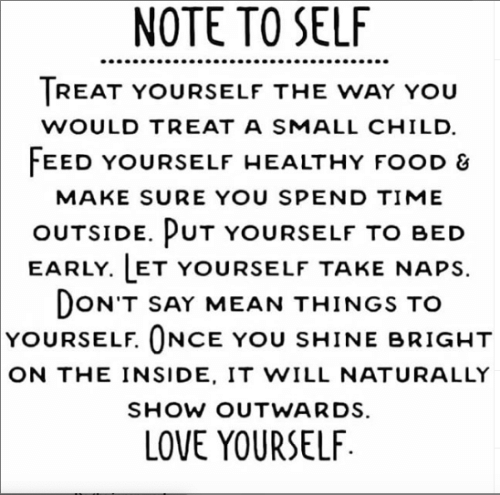 Food, Love, and Mean: NOTE TO SELF  TREAT YOURSELF THE WAY YOU  WOULD TREAT A SMALL CHILD  FEED YOURSELF HEALTHY FOOD &  MAKE SURE YOU SPEND TIME  OUTSIDE. PUT YOURSELF TO BED  EARLY. LET YOURSELF TAKE NAPS  DON'T SAY MEAN THINGS TO  YOURSELF. ONCE YOU SHINE BRIGHT  ON THE INSIDE, IT WILL NATURALLY  SHOW OUTWARDS.  LOVE YOURSELF