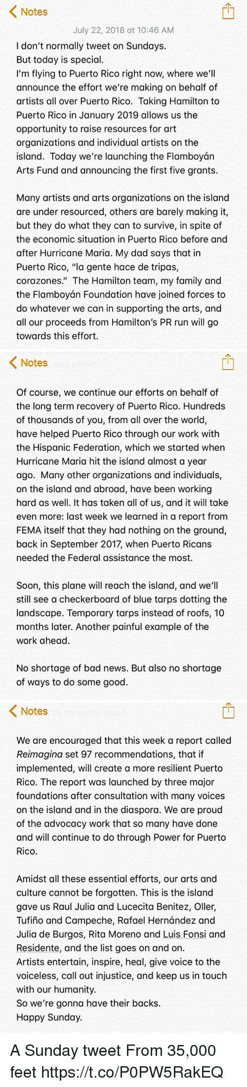 """Bad, Dad, and Family: Notes  July 22, 2018 at 10:46 AM  I don't normally tweet on Sundays.  But today is special.  I'm flying to Puerto Rico right now, where we'll  announce the effort we're making on behalf of  artists all over Puerto Rico. Taking Hamilton to  Puerto Rico in January 2019 allows us the  opportunity to raise resources for art  organizations and individual artists on the  island. Today we're launching the Flamboyán  Arts Fund and announcing the first five grants.  Many artists and arts organizations on the island  are under resourced, others are barely making it,  but they do what they can to survive, in spite of  the economic situation in Puerto Rico before and  after Hurricane Maria. My dad says that in  Puerto Rico, """"la gente hace de tripas,  corazones."""" The Hamilton team, my family and  the Flamboyán Foundation have joined forces to  do whatever we can in supporting the arts, and  all our proceeds from Hamilton's PR run will go  towards this effort.   Notes  Of course, we continue our efforts on behalf of  the long term recovery of Puerto Rico. Hundreds  of thousands of you, from all over the world,  have helped Puerto Rico through our work with  the Hispanic Federation, which we started when  Hurricane Maria hit the island almost a year  ago. Many other organizations and individuals,  on the island and abroad, have been working  hard as well. It has taken all of us, and it will take  even more: last week we learned in a report from  FEMA itself that they had nothing on the ground,  back in September 2017, when Puerto Ricans  needed the Federal assistance the most.  Soon, this plane will reach the island, and we'll  still see a checkerboard of blue tarps dotting the  landscape. Temporary tarps instead of roofs, 10  months later. Another painful example of the  work ahead.  No shortage of bad news. But also no shortage  of ways to do some good.   < Notes  We are encouraged that this week a report called  Reimagina set 97 recommendations, that if  i"""