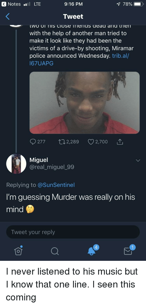 Blackpeopletwitter, Drive By, and Funny: Notes ll LTE  9:16 PM  78%  Tweet  with the help of another man tried to  make it look like they had been the  victims of a drive-by shooting, Miramar  police announced Wednesday. trib.al/  I67UAPG  277 t02,289 2,700  Miguel  @real_miguel_99  Replying to @SunSentinel  I'm guessing Murder was really on his  mind  Tweet your reply  4