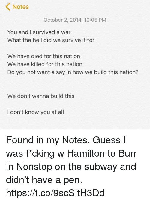 Memes, Subway, and Guess: Notes  October 2, 2014, 10:05 PM  You and I survived a war  What the hell did we survive it for  We have died for this nation  We have killed for this nation  We don't wanna build this  I don't know you at all Found in my Notes. Guess I was f*cking w Hamilton to Burr in Nonstop on the subway and didn't have a pen. https://t.co/9scSItH3Dd
