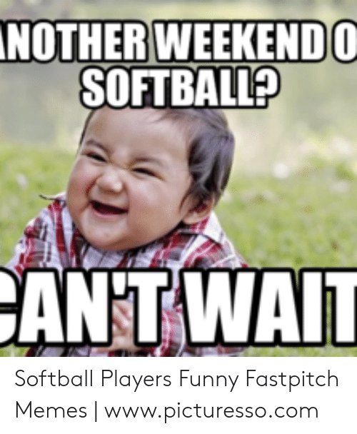 Nother Weekendo Softball Antwait Softball Players Funny Fastpitch Memes Wwwpicturessocom Funny Meme On Me Me