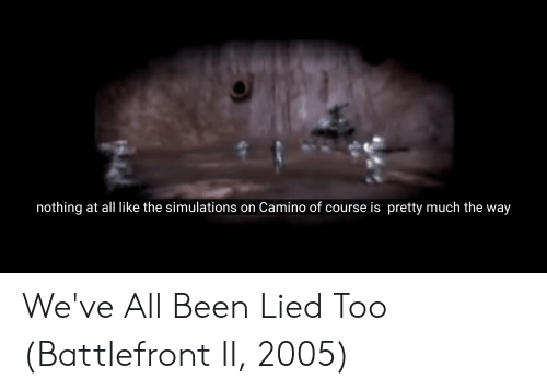 Battlefront, Been, and All: nothing at all like the simulations on Camino of course is pretty much the way We've All Been Lied Too (Battlefront II, 2005)