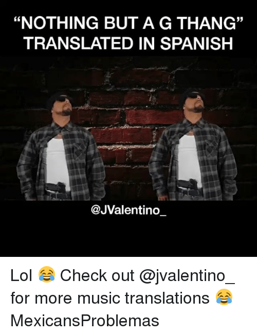 "Lol, Memes, and Music: ""NOTHING BUT A G THANG""  TRANSLATED IN SPANISH  35  @JValentino_ Lol 😂 Check out @jvalentino_ for more music translations 😂 MexicansProblemas"