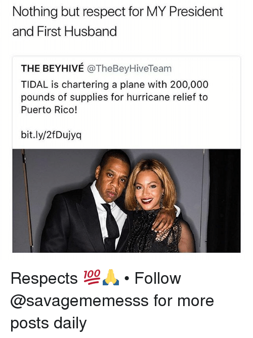 Bailey Jay, Memes, and Respect: Nothing but respect for MY President  and First Husband  THE BEYHIVÉ @TheBeyHiveTeam  TIDAL is chartering a plane with 200,000  pounds of supplies for hurricane relief to  Puerto Rico!  bit.ly/2fDujyq Respects 💯🙏 • Follow @savagememesss for more posts daily
