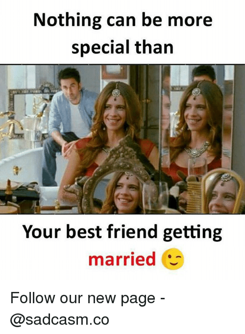 Getting Married Next Best Friend Memes And Nothing Can Be More Special Than Your