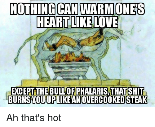 Shit, History, and Can: NOTHING CAN WARMONES  EARTIKELOVE  EXCEPT THE BULL OFPHALARIS,THAT SHIT  BURNSYOUUPLIKE ANOVERCOOKED STEAK