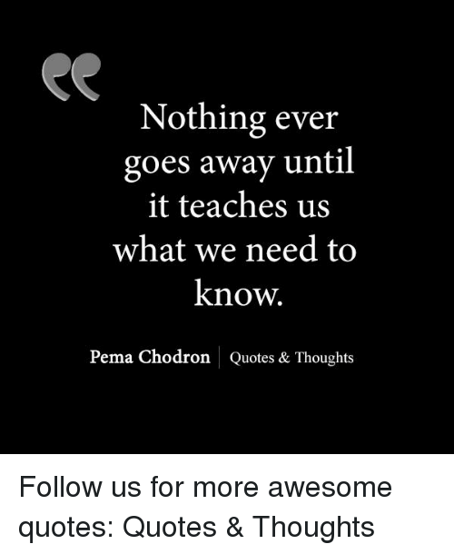 Pema Chodron Quotes Custom Nothing Ever Goes Away Until It Teaches Us What We Need To Know