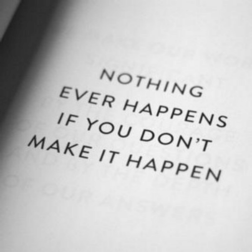Make, You, and Nothing: NOTHING  EVER HAPPENS  IF YOU DON'T  MAKE IT HAPPEN