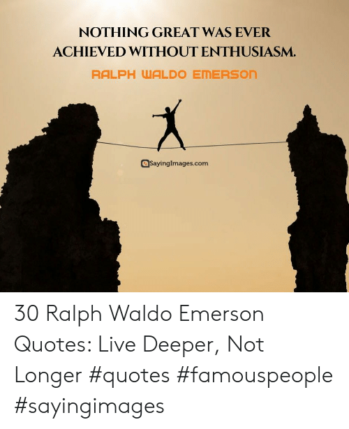 Live, Quotes, and Enthusiasm: NOTHING GREAT WAS EVER  ACHIEVED WITHOUT ENTHUSIASM.  RALPH WALDO EMERSON  SayingImages.com 30 Ralph Waldo Emerson Quotes: Live Deeper, Not Longer #quotes #famouspeople #sayingimages